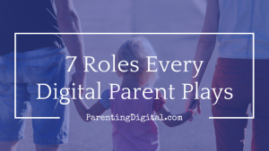 7 roles every digital parent plays